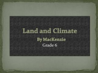 Land and Climate By  MacKenzie Grade 6