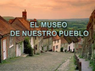 Nuestro Alcalde  tuvo la idea de hacer  un museo  que mostrase la historia  de nuestro pueblo.