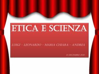 ETICA E SCIENZA LUIGI – LEONARDO – Maria Chiara – Andrea 13 Dicembre 2010