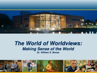 The World of Worldviews: Making Sense of the World Dr. William E. Brown