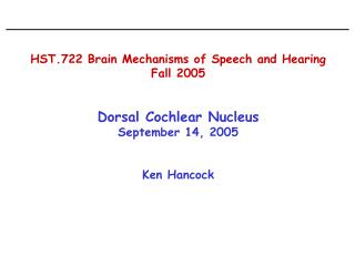 HST.722 Brain Mechanisms of Speech and Hearing Fall 2005   Dorsal Cochlear Nucleus September 14, 2005   Ken Hancock