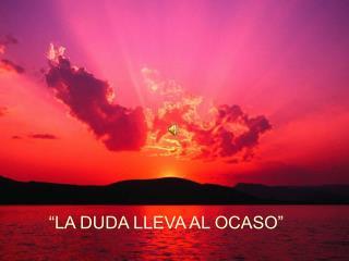 """""""LA DUDA LLEVA AL OCASO"""""""