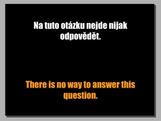Na tuto otázku nejde nijak odpovědět.