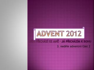 ADVENT  2012 Bůh  přichází ke mně –  já přicházím k Bohu