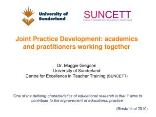 Joint Practice Development: academics and practitioners working together    Dr. Maggie Gregson University of Sunderland