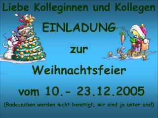 Liebe Kolleginnen und Kollegen EINLADUNG zur  Weihnachtsfeier   vom 10.- 23.12.2005