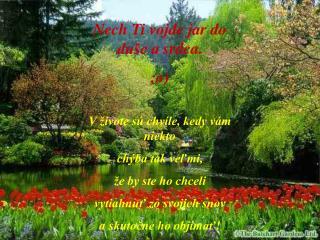 Nech Ti vojde jar do duše asrdca. ;o)  Vživote sú chvíle, kedy vám niekto chýba tak veľmi,