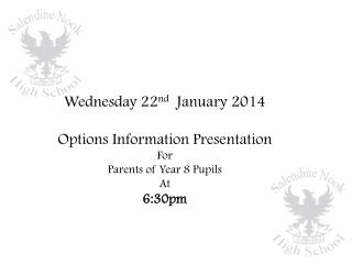 Wednesday 22 nd   January 2014 Options Information Presentation For  Parents of Year 8 Pupils At