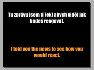 Tu zprávu jsem ti řekl abych viděl jak budeš reagovat.