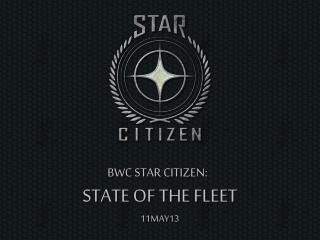 BWC STAR CITIZEN:   STATE OF THE FLEET 11MAY13