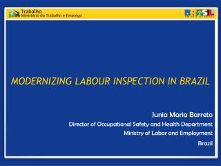 MODERNIZING LABOUR INSPECTION IN BRAZIL   Junia Maria Barreto Director of Occupational Safety and Health Department Mini