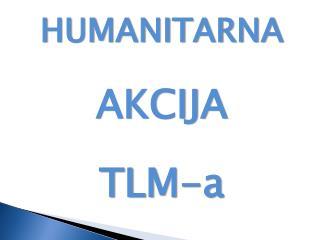 HUMANITARNA  AKCIJA TLM-a