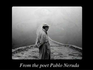From the poet Pablo Neruda