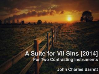 A Suite for VII Sins [2014] For Two Contrasting Instruments John Charles Barrett