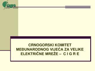 CRNOGORSKI KOMITET MEĐUNARODNOG VIJEĆA ZA VELIKE ELEKTRIČNE MREŽE –  C I G R E
