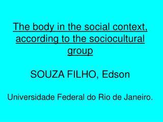 The body in the social context, according to the sociocultural group  SOUZA FILHO, Edson    Universidade Federal do Rio