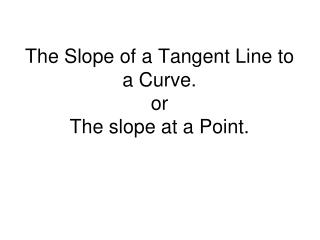 The Slope of a Tangent Line to a Curve. or The slope at a Point.