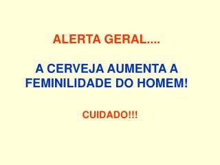ALERTA GERAL.... A CERVEJA AUMENTA A FEMINILIDADE DO HOMEM!