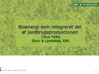 Bioenergi som integreret del  af jordbrugsproduktionen Claus Felby Skov & Landskab, KVL