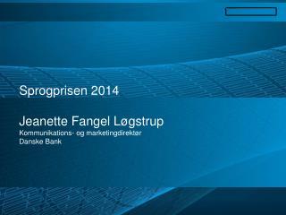 Sprogprisen  2014 Jeanette  Fangel Løgstrup Kommunikations -  og marketingdirektør Danske  Bank