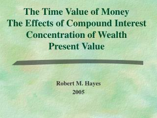 The Time Value of Money The Effects of Compound Interest Concentration of Wealth Present Value