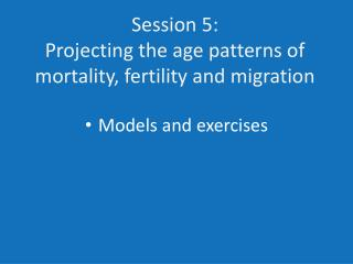 Session 5: Projecting the age patterns of mortality, fertility and migration
