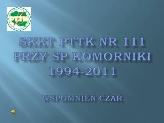 SKKT PTTK nr 111 przy  sp komorniki 1994-2011 wspomnień czar