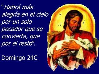 """"""" Habrá más alegría en el cielo por un solo pecador que se convierta, que por el resto """"."""