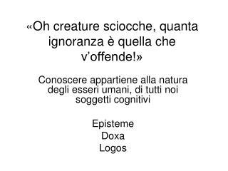 «Oh creature sciocche, quanta ignoranza è quella che v'offende!»