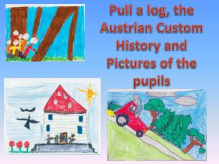 Pull a log,  the  Austrian Custom History and Pictures  of the pupils