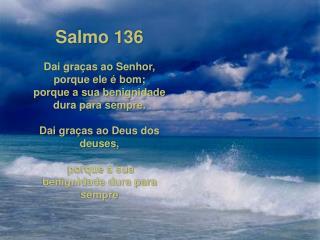 Salmo 136 Dai graças ao Senhor, porque ele é bom;  porque a sua benignidade dura para sempre.