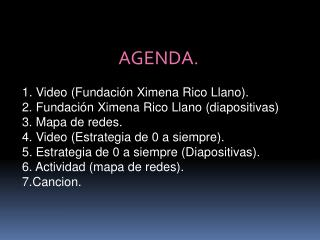 AGENDA. 1. Video (Fundación Ximena Rico Llano). 2. Fundación Ximena Rico Llano (diapositivas)