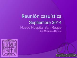 Reunión casuística Septiembre 2014 Nuevo Hospital San Roque Dra. Macarena Herrero