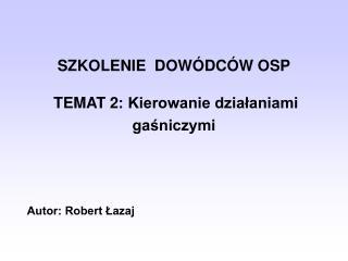 SZKOLENIE  DOWÓDCÓW OSP TEMAT 2: Kierowanie działaniami gaśniczymi