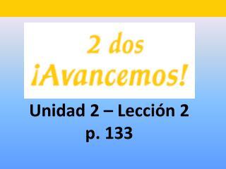 Unidad 2 � Lecci �n 2 p. 133