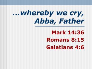 …whereby we cry, Abba, Father
