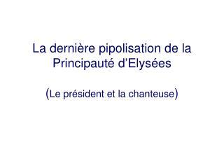 La dernière pipolisation de la Principauté d'Elysées ( Le président et la chanteuse )