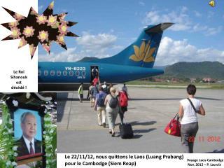 Le 22/11/12, nous quittons le Laos (Luang Prabang)  pour le Cambodge (Siem Reap)