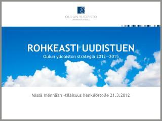 ROHKEASTI UUDISTUEN Oulun yliopiston strategia 2012—2015