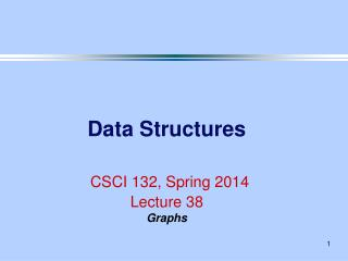 Data Structures CSCI 132, Spring 2014 Lecture 38 Graphs