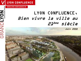 LYON CONFLUENCE,                  Bien vivre la ville au 21 ème  siècle Juin 2008