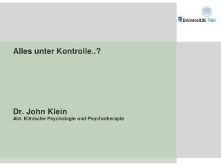 Alles unter Kontrolle..? Dr. John Klein Abt. Klinische Psychologie und Psychotherapie