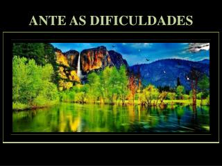 ANTE AS DIFICULDADES