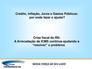 Crédito, Inflação, Juros e Gastos Públicos:  por onde fazer o ajuste? Crise fiscal do RS: