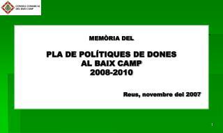 MEMÒRIA DEL  PLA DE POLÍTIQUES DE DONES AL BAIX CAMP 2008-2010 Reus, novembre del 2007