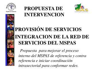 PROPUESTA DE INTERVENCION PROVISIÓN DE SERVICIOS  INTEGRACION DE LA RED DE SERVICIOS DEL MSPAS