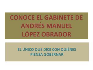 CONOCE EL GABINETE DE ANDRÉS MANUEL  LÓPEZ OBRADOR