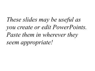 These slides may be useful as you create or edit PowerPoints. Paste them in wherever they  seem appropriate