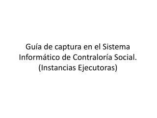 Guía de captura en el Sistema Informático de Contraloría Social. (Instancias Ejecutoras)