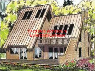 Shed style architecture By:Mitchell Oshaben